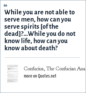 Confucius, The Confucian Analects, bk. 11:11: While you are not able to serve men, how can you serve spirits [of the dead]?...While you do not know life, how can you know about death?