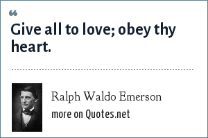 Ralph Waldo Emerson: Give all to love; obey thy heart.