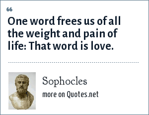 Sophocles: One word frees us of all the weight and pain of life: That word is love.