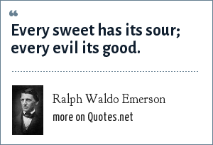 Ralph Waldo Emerson: Every sweet has its sour; every evil its good.