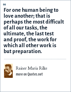 Rainer Maria Rilke: For one human being to love another; that is perhaps the most difficult of all our tasks, the ultimate, the last test and proof, the work for which all other work is but preparation.