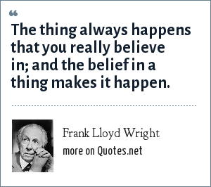 Frank Lloyd Wright: The thing always happens that you really believe in; and the belief in a thing makes it happen.