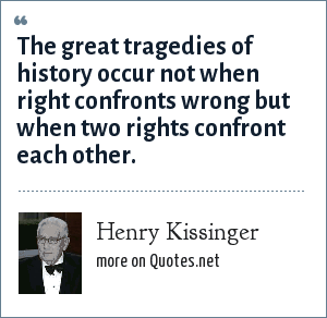 Henry Kissinger: The great tragedies of history occur not when right confronts wrong but when two rights confront each other.