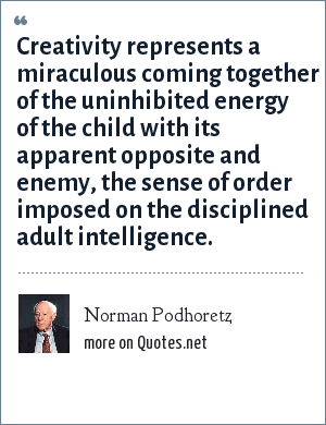 Norman Podhoretz: Creativity represents a miraculous coming together of the uninhibited energy of the child with its apparent opposite and enemy, the sense of order imposed on the disciplined adult intelligence.