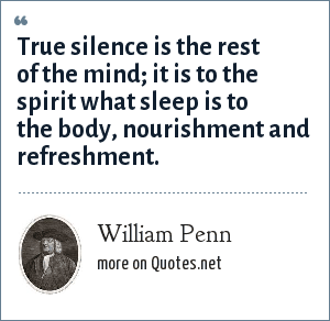 William Penn: True silence is the rest of the mind; it is to the spirit what sleep is to the body, nourishment and refreshment.