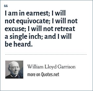 William Lloyd Garrison: I am in earnest; I will not equivocate; I will not excuse; I will not retreat a single inch; and I will be heard.