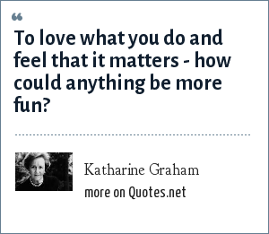 Katharine Graham: To love what you do and feel that it matters - how could anything be more fun?
