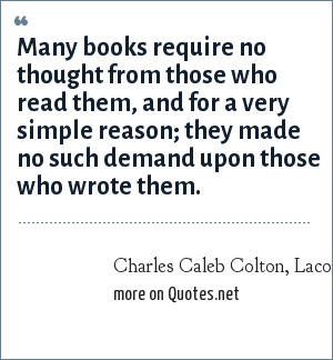 Charles Caleb Colton, Lacon, 1820: Many books require no thought from those who read them, and for a very simple reason; they made no such demand upon those who wrote them.