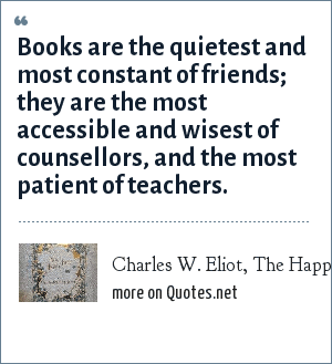 Charles W. Eliot, The Happy Life, 1896: Books are the quietest and most constant of friends; they are the most accessible and wisest of counsellors, and the most patient of teachers.