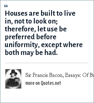 Sir Francis Bacon, Essays: Of Building, 1623: Houses are built to live in, not to look on; therefore, let use be preferred before uniformity, except where both may be had.