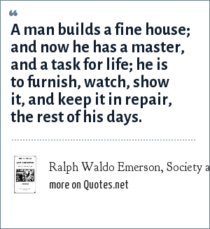 Ralph Waldo Emerson, Society and Solitude: Works and Days, 1870: A man builds a fine house; and now he has a master, and a task for life; he is to furnish, watch, show it, and keep it in repair, the rest of his days.