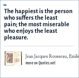 Jean Jacques Rousseau, Emile, 1762: The happiest is the person who suffers the least pain; the most miserable who enjoys the least pleasure.