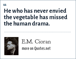 E.M. Cioran: He who has never envied the vegetable has missed the human drama.
