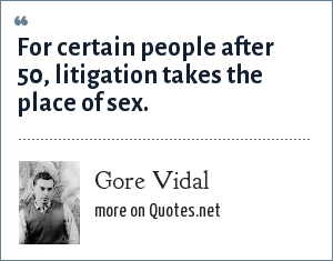 Gore Vidal: For certain people after 50, litigation takes the place of sex.