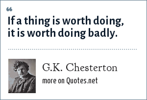 G.K. Chesterton: If a thing is worth doing, it is worth doing badly.