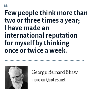 George Bernard Shaw: Few people think more than two or three times a year; I have made an international reputation for myself by thinking once or twice a week.