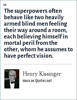 Henry Kissinger: The superpowers often behave like two heavily armed blind men feeling their way around a room, each believing himself in mortal peril from the other, whom he assumes to have perfect vision.