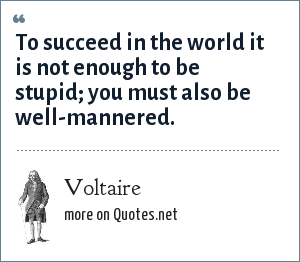 Voltaire: To succeed in the world it is not enough to be stupid; you must also be well-mannered.