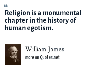 William James: Religion is a monumental chapter in the history of human egotism.