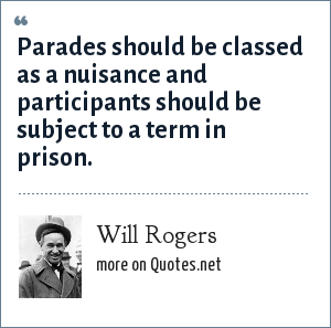 Will Rogers: Parades should be classed as a nuisance and participants should be subject to a term in prison.