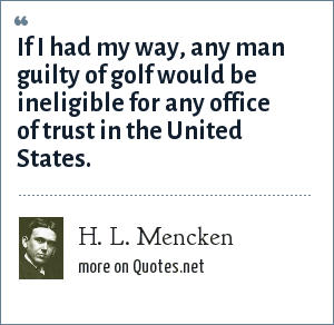 H. L. Mencken: If I had my way, any man guilty of golf would be ineligible for any office of trust in the United States.
