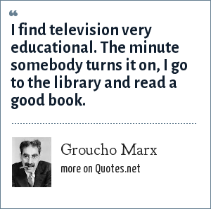 Groucho Marx: I find television very educational. The minute somebody turns it on, I go to the library and read a good book.