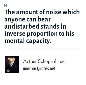 Arthur Schopenhauer: The amount of noise which anyone can bear undisturbed stands in inverse proportion to his mental capacity.