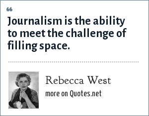 Rebecca West: Journalism is the ability to meet the challenge of filling space.
