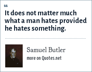 Samuel Butler: It does not matter much what a man hates provided he hates something.