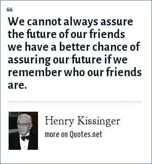 Henry Kissinger: We cannot always assure the future of our friends we have a better chance of assuring our future if we remember who our friends are.