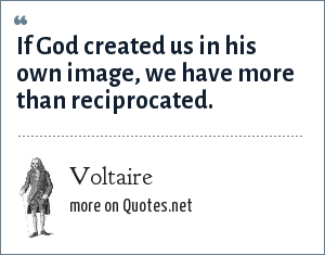 Voltaire: If God created us in his own image, we have more than reciprocated.