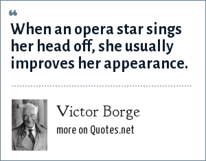 Victor Borge: When an opera star sings her head off, she usually improves her appearance.