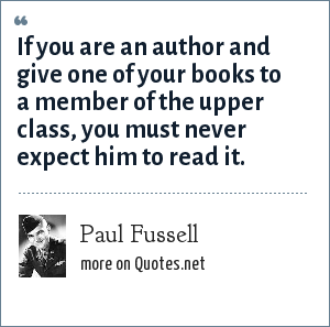 Paul Fussell: If you are an author and give one of your books to a member of the upper class, you must never expect him to read it.