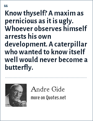 Andre Gide: Know thyself? A maxim as pernicious as it is ugly. Whoever observes himself arrests his own development. A caterpillar who wanted to know itself well would never become a butterfly.
