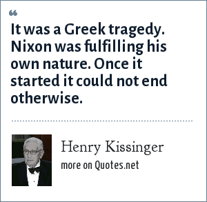 Henry Kissinger: It was a Greek tragedy. Nixon was fulfilling his own nature. Once it started it could not end otherwise.