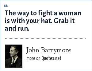 John Barrymore: The way to fight a woman is with your hat. Grab it and run.