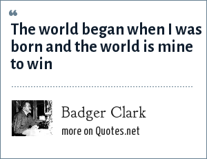 Badger Clark: The world began when I was born and the world is mine to win