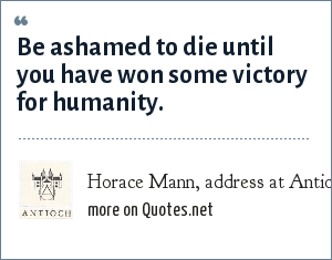 Horace Mann, address at Antioch College, 1859: Be ashamed to die until you have won some victory for humanity.