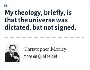 Christopher Morley: My theology, briefly, is that the universe was dictated, but not signed.