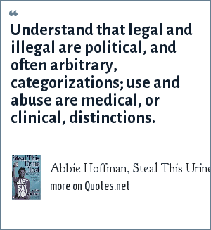 Abbie Hoffman, Steal This Urine Test: Understand that legal and illegal are political, and often arbitrary, categorizations; use and abuse are medical, or clinical, distinctions.