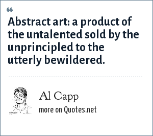 Al Capp: Abstract art: a product of the untalented sold by the unprincipled to the utterly bewildered.