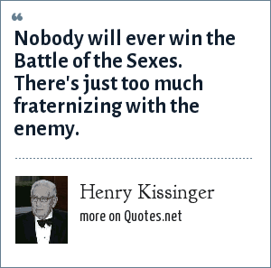 Henry Kissinger: Nobody will ever win the Battle of the Sexes. There's just too much fraternizing with the enemy.