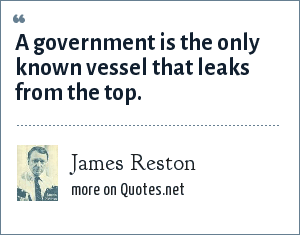 James Reston: A government is the only known vessel that leaks from the top.