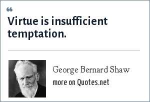 George Bernard Shaw: Virtue is insufficient temptation.