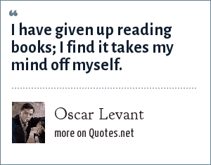 Oscar Levant: I have given up reading books; I find it takes my mind off myself.