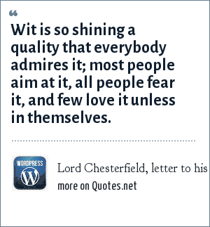 Lord Chesterfield, letter to his godson, December 18, 1765: Wit is so shining a quality that everybody admires it; most people aim at it, all people fear it, and few love it unless in themselves.