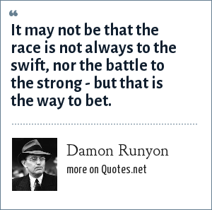 Damon Runyon: It may not be that the race is not always to the swift, nor the battle to the strong - but that is the way to bet.