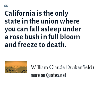 William Claude Dunkenfield (W. C. Fields): California is the only state in the union where you can fall asleep under a rose bush in full bloom and freeze to death.