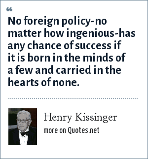 Henry Kissinger: No foreign policy-no matter how ingenious-has any chance of success if it is born in the minds of a few and carried in the hearts of none.