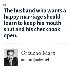 Groucho Marx: The husband who wants a happy marriage should learn to keep his mouth shut and his checkbook open.